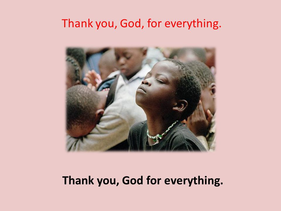Thank you, God, for everything. Thank you, God for everything.