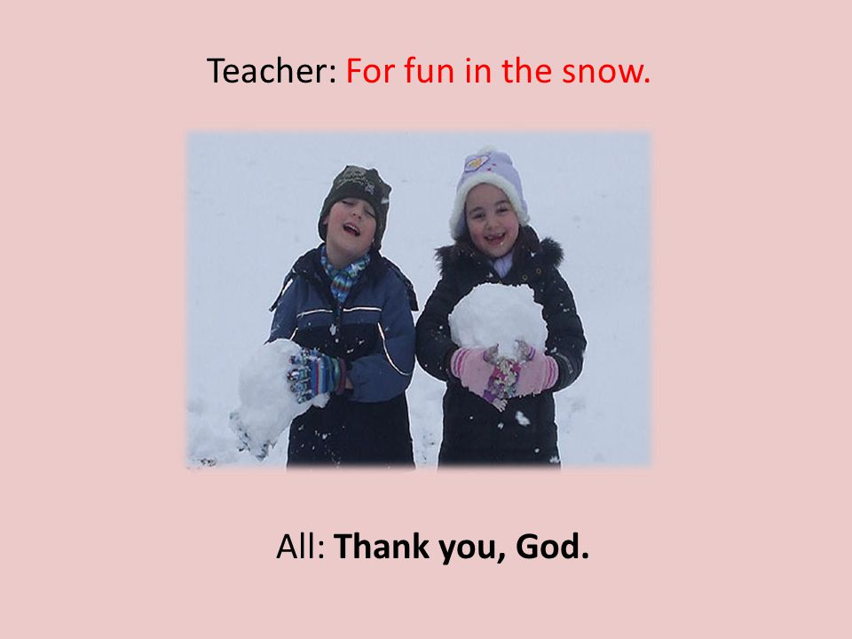 Teacher: For fun in the snow. All: Thank you, God.