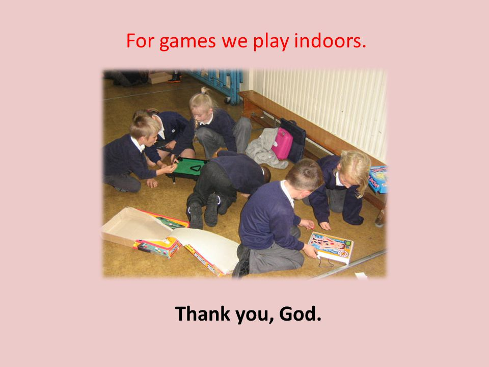 For games we play indoors. Thank you, God.