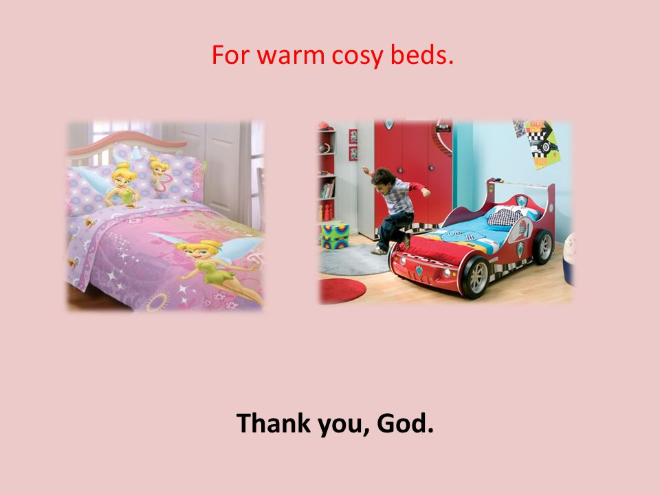 For warm cosy beds. Thank you, God.