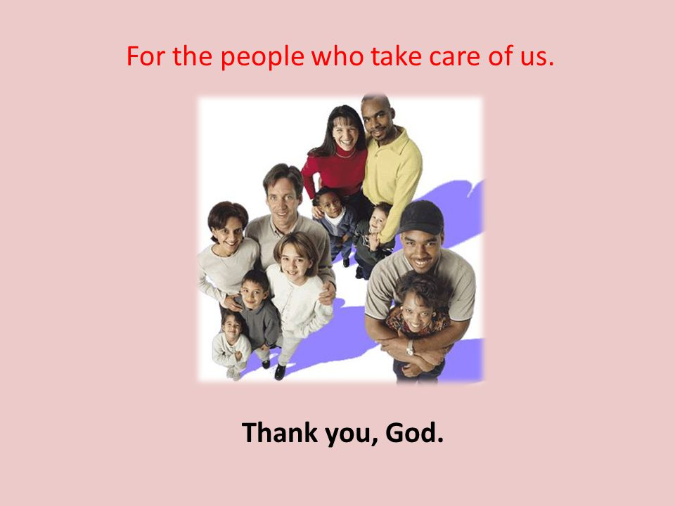 For the people who take care of us. Thank you, God.