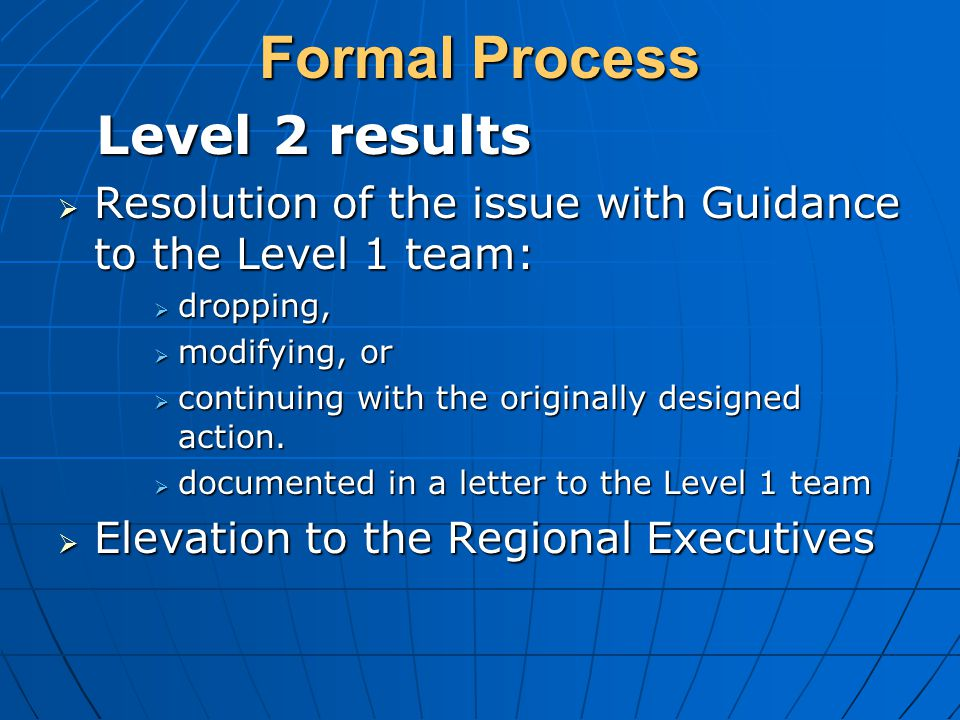 Formal Process Level 2 results Level 2 results  Resolution of the issue with Guidance to the Level 1 team:  dropping,  modifying, or  continuing with the originally designed action.