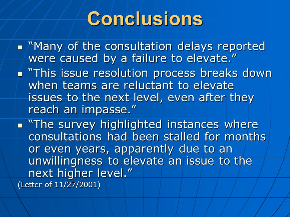Conclusions Many of the consultation delays reported were caused by a failure to elevate. Many of the consultation delays reported were caused by a failure to elevate. This issue resolution process breaks down when teams are reluctant to elevate issues to the next level, even after they reach an impasse. This issue resolution process breaks down when teams are reluctant to elevate issues to the next level, even after they reach an impasse. The survey highlighted instances where consultations had been stalled for months or even years, apparently due to an unwillingness to elevate an issue to the next higher level. The survey highlighted instances where consultations had been stalled for months or even years, apparently due to an unwillingness to elevate an issue to the next higher level. (Letter of 11/27/2001)