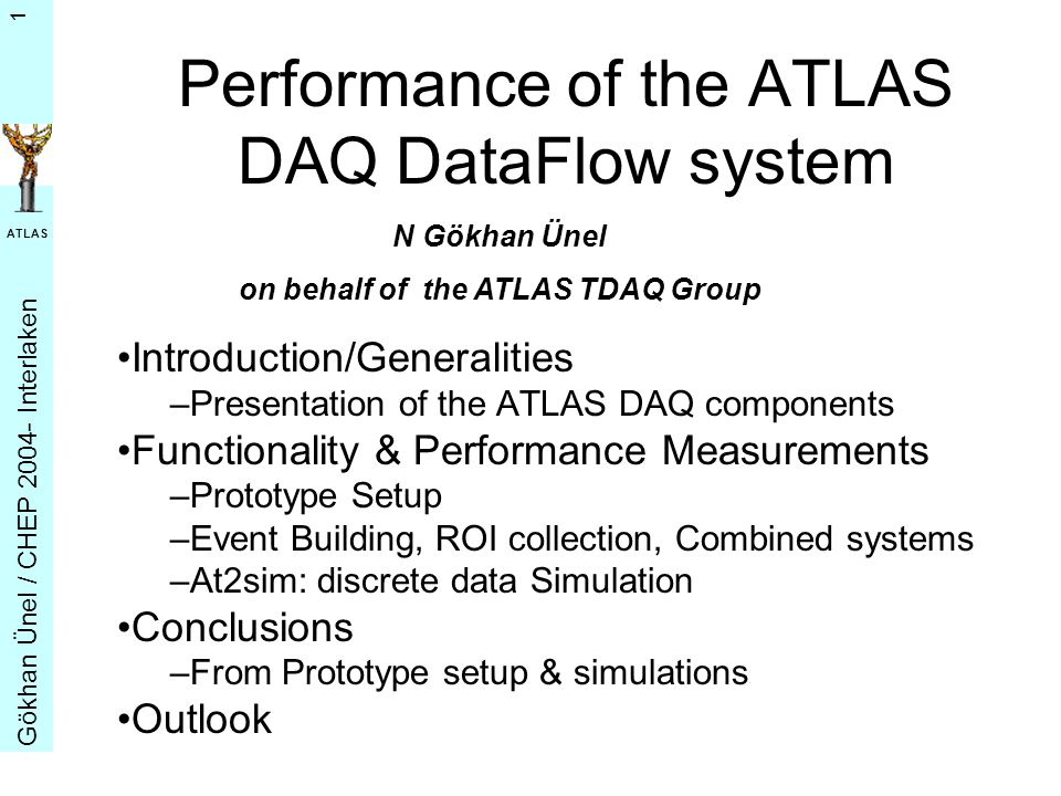G ö khan Ü nel / CHEP 2004- Interlaken ATLAS 1 Performance of the ATLAS DAQ DataFlow system Introduction/Generalities –Presentation of the ATLAS DAQ components Functionality & Performance Measurements –Prototype Setup –Event Building, ROI collection, Combined systems –At2sim: discrete data Simulation Conclusions –From Prototype setup & simulations Outlook N Gökhan Ünel on behalf of the ATLAS TDAQ Group