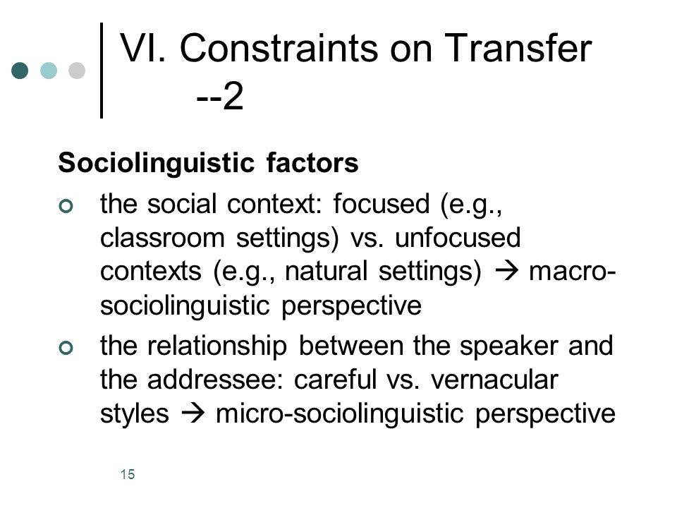 15 VI. Constraints on Transfer --2 Sociolinguistic factors the social context: focused (e.g., classroom settings) vs. unfocused contexts (e.g., natura