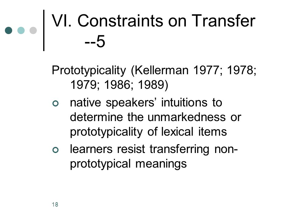 18 VI. Constraints on Transfer --5 Prototypicality (Kellerman 1977; 1978; 1979; 1986; 1989) native speakers' intuitions to determine the unmarkedness