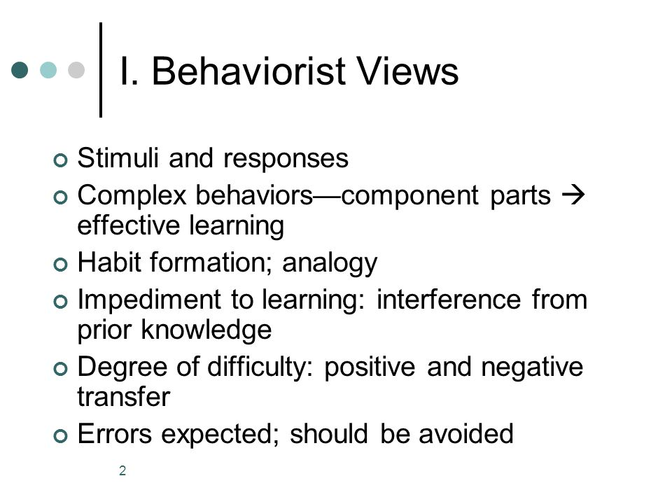 2 I. Behaviorist Views Stimuli and responses Complex behaviors—component parts  effective learning Habit formation; analogy Impediment to learning: i