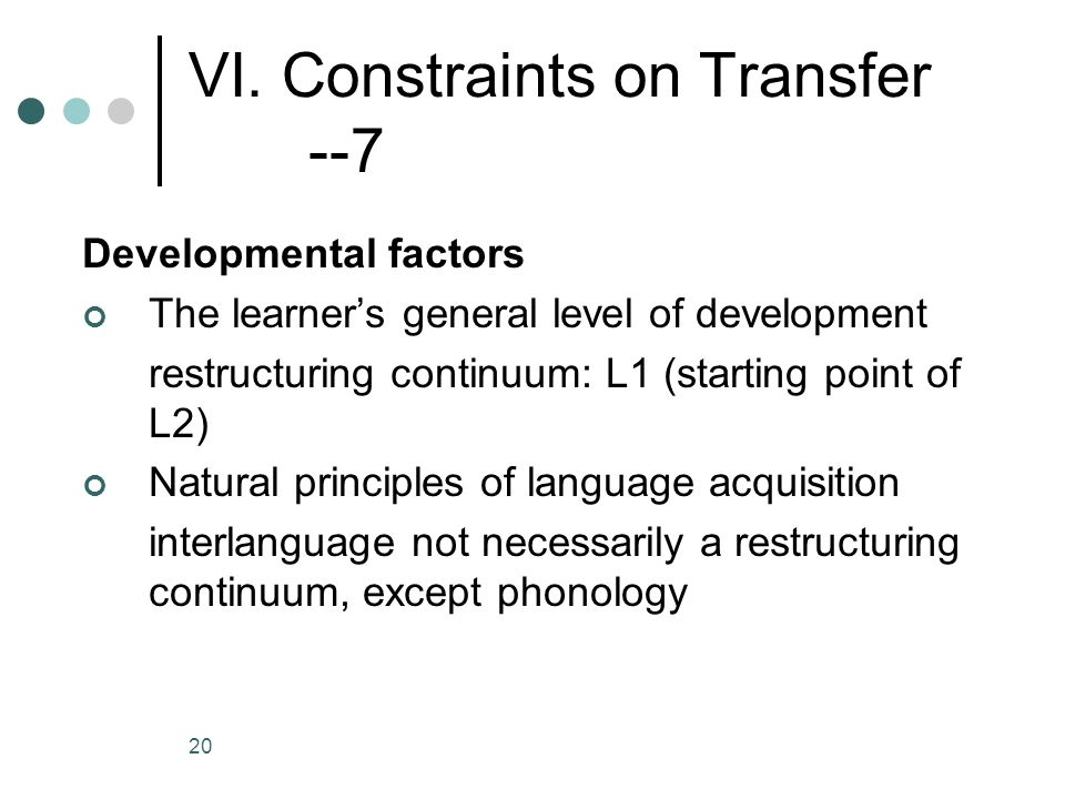 20 VI. Constraints on Transfer --7 Developmental factors The learner's general level of development restructuring continuum: L1 (starting point of L2)