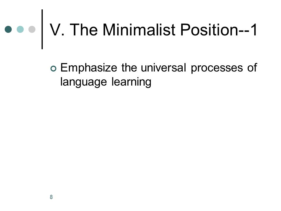 8 V. The Minimalist Position--1 Emphasize the universal processes of language learning