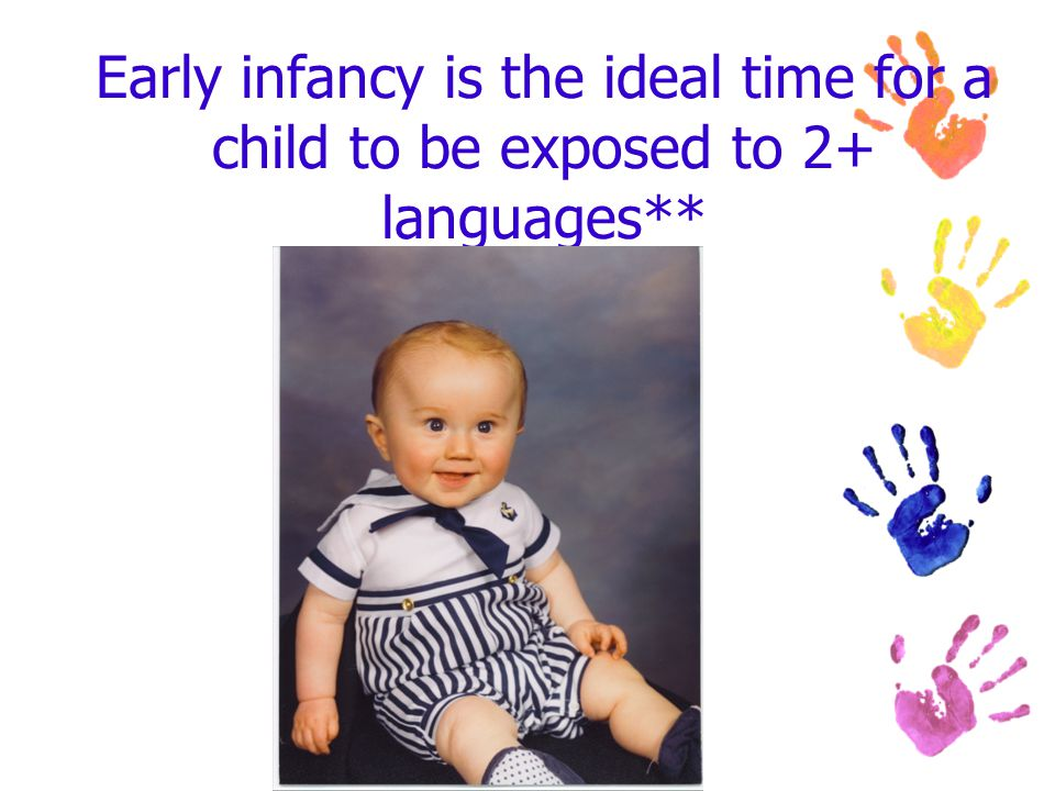 Early infancy is the ideal time for a child to be exposed to 2+ languages**