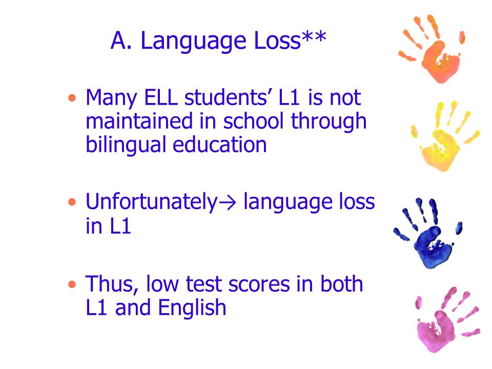 A. Language Loss** Many ELL students' L1 is not maintained in school through bilingual education Unfortunately → language loss in L1 Thus, low test sc