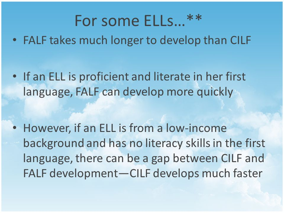For some ELLs…** FALF takes much longer to develop than CILF If an ELL is proficient and literate in her first language, FALF can develop more quickly However, if an ELL is from a low-income background and has no literacy skills in the first language, there can be a gap between CILF and FALF development—CILF develops much faster