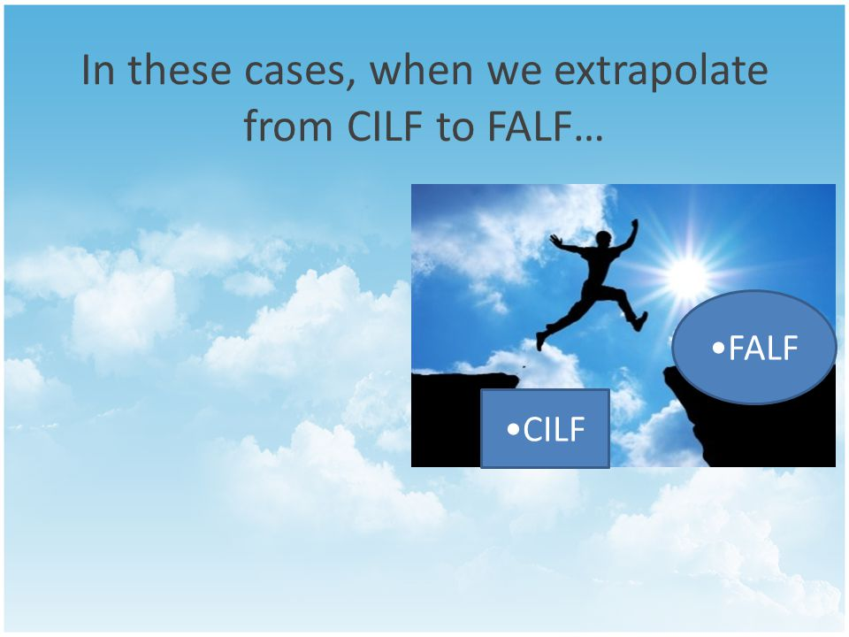 In these cases, when we extrapolate from CILF to FALF… CILF FALF