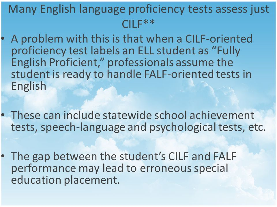 Many English language proficiency tests assess just CILF** A problem with this is that when a CILF-oriented proficiency test labels an ELL student as Fully English Proficient, professionals assume the student is ready to handle FALF-oriented tests in English These can include statewide school achievement tests, speech-language and psychological tests, etc.