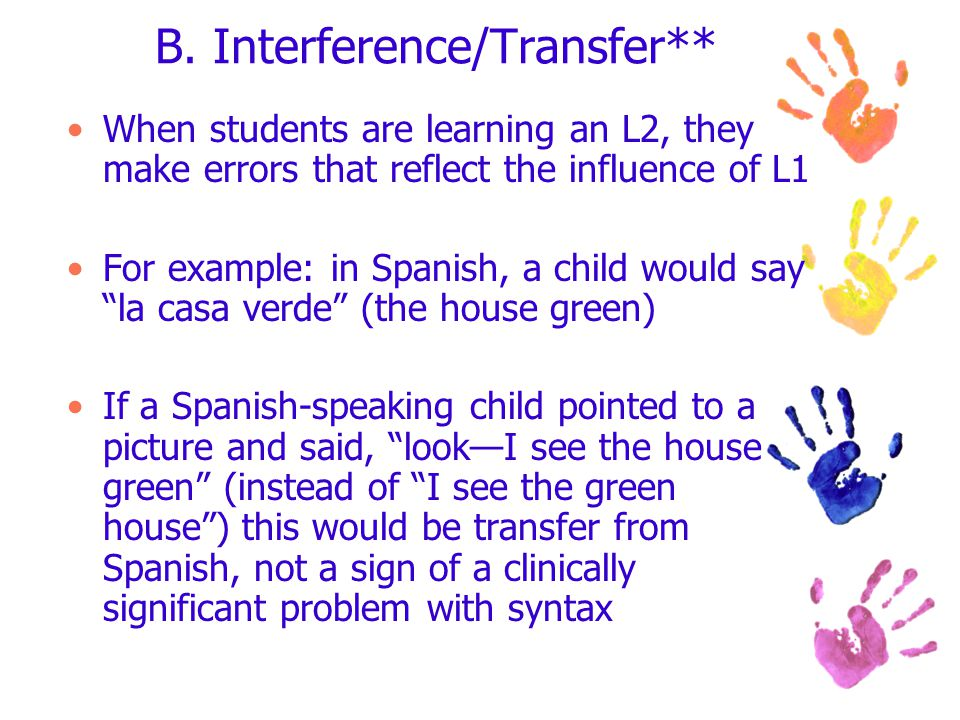 B. Interference/Transfer** When students are learning an L2, they make errors that reflect the influence of L1 For example: in Spanish, a child would