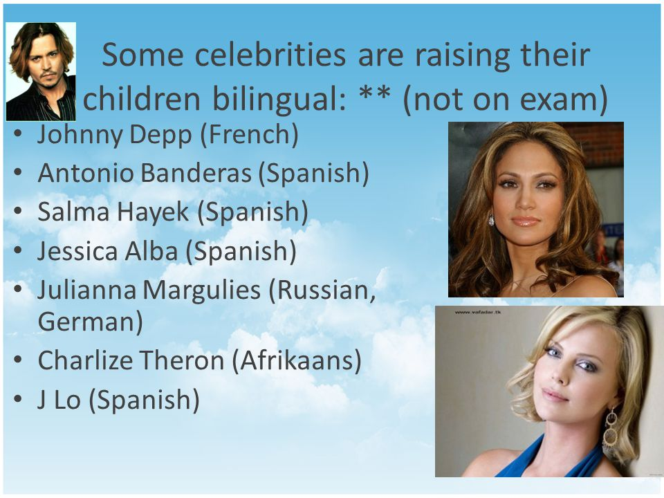 Some celebrities are raising their children bilingual: ** (not on exam) Johnny Depp (French) Antonio Banderas (Spanish) Salma Hayek (Spanish) Jessica Alba (Spanish) Julianna Margulies (Russian, German) Charlize Theron (Afrikaans) J Lo (Spanish)