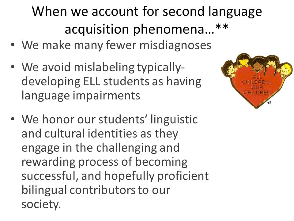 When we account for second language acquisition phenomena…** We make many fewer misdiagnoses We avoid mislabeling typically- developing ELL students as having language impairments We honor our students' linguistic and cultural identities as they engage in the challenging and rewarding process of becoming successful, and hopefully proficient bilingual contributors to our society.
