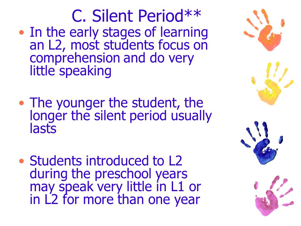C. Silent Period** In the early stages of learning an L2, most students focus on comprehension and do very little speaking The younger the student, th