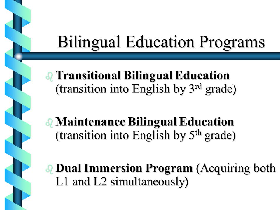 Bilingual Education Programs b Transitional Bilingual Education (transition into English by 3 rd grade) b Maintenance Bilingual Education (transition