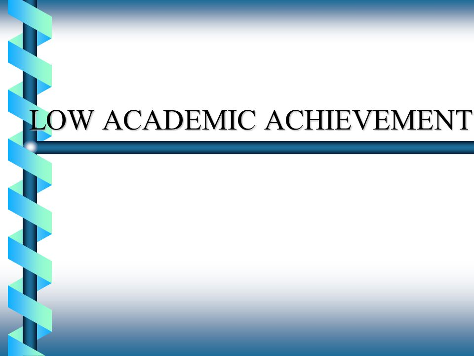 LOW ACADEMIC ACHIEVEMENT
