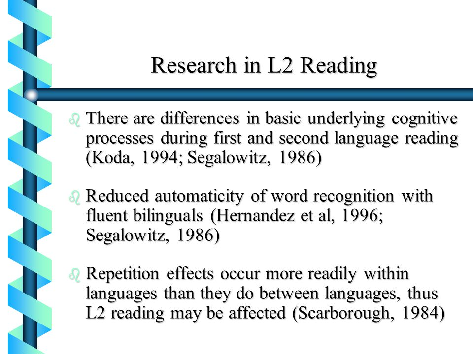 Research in L2 Reading b There are differences in basic underlying cognitive processes during first and second language reading (Koda, 1994; Segalowit