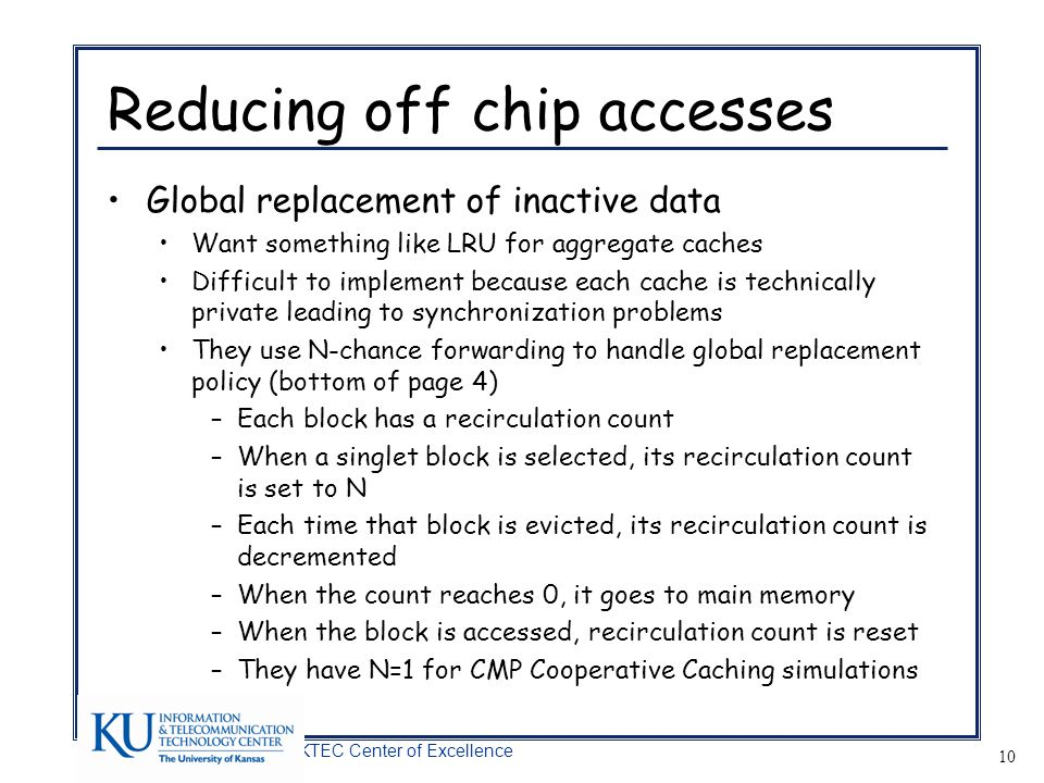 A KTEC Center of Excellence 10 Reducing off chip accesses Global replacement of inactive data Want something like LRU for aggregate caches Difficult to implement because each cache is technically private leading to synchronization problems They use N-chance forwarding to handle global replacement policy (bottom of page 4) –Each block has a recirculation count –When a singlet block is selected, its recirculation count is set to N –Each time that block is evicted, its recirculation count is decremented –When the count reaches 0, it goes to main memory –When the block is accessed, recirculation count is reset –They have N=1 for CMP Cooperative Caching simulations
