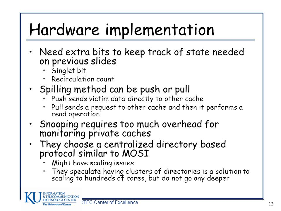A KTEC Center of Excellence 12 Hardware implementation Need extra bits to keep track of state needed on previous slides Singlet bit Recirculation count Spilling method can be push or pull Push sends victim data directly to other cache Pull sends a request to other cache and then it performs a read operation Snooping requires too much overhead for monitoring private caches They choose a centralized directory based protocol similar to MOSI Might have scaling issues They speculate having clusters of directories is a solution to scaling to hundreds of cores, but do not go any deeper