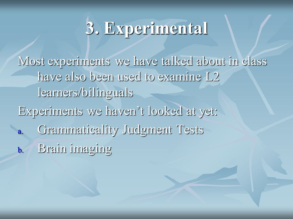 3. Experimental Most experiments we have talked about in class have also been used to examine L2 learners/bilinguals Experiments we haven't looked at