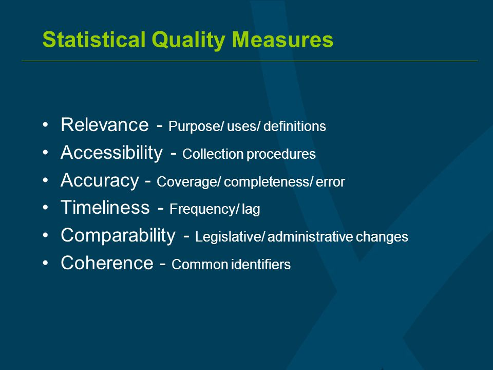 Statistical Quality Measures Relevance - Purpose/ uses/ definitions Accessibility - Collection procedures Accuracy - Coverage/ completeness/ error Tim