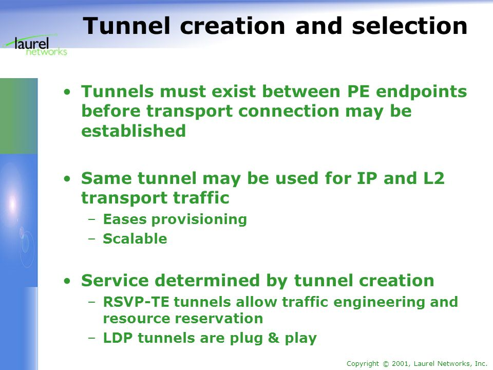 Copyright © 2001, Laurel Networks, Inc. Tunnel creation and selection Tunnels must exist between PE endpoints before transport connection may be estab
