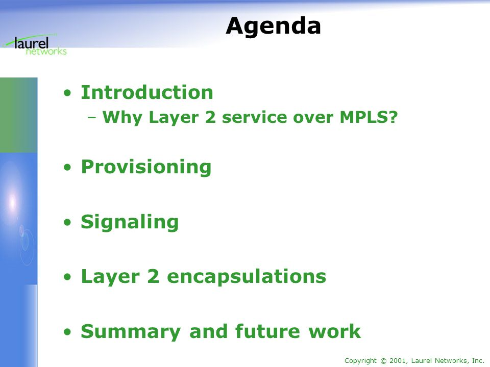 Copyright © 2001, Laurel Networks, Inc. Agenda Introduction –Why Layer 2 service over MPLS? Provisioning Signaling Layer 2 encapsulations Summary and