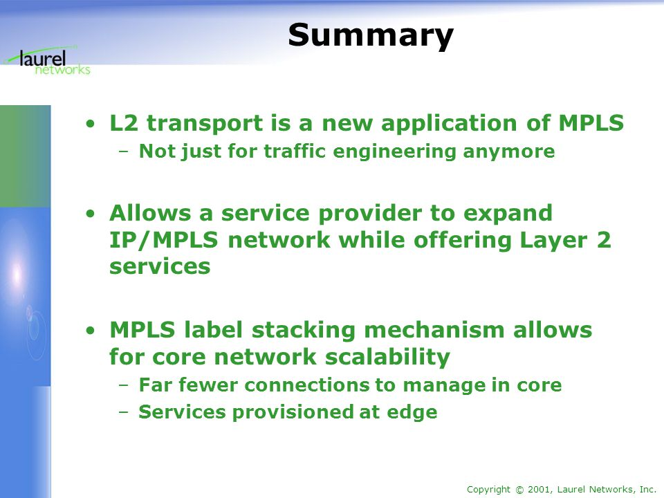 Copyright © 2001, Laurel Networks, Inc. Summary L2 transport is a new application of MPLS –Not just for traffic engineering anymore Allows a service p