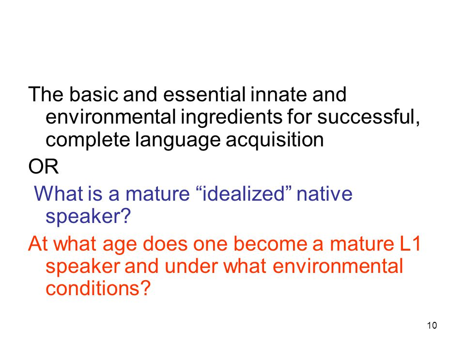 10 The basic and essential innate and environmental ingredients for successful, complete language acquisition OR What is a mature idealized native speaker.