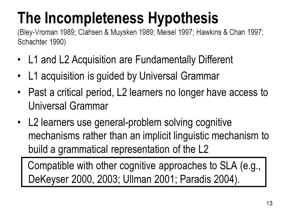 13 The Incompleteness Hypothesis (Bley-Vroman 1989; Clahsen & Muysken 1989; Meisel 1997; Hawkins & Chan 1997; Schachter 1990) L1 and L2 Acquisition are Fundamentally Different L1 acquisition is guided by Universal Grammar Past a critical period, L2 learners no longer have access to Universal Grammar L2 learners use general-problem solving cognitive mechanisms rather than an implicit linguistic mechanism to build a grammatical representation of the L2 Compatible with other cognitive approaches to SLA (e.g., DeKeyser 2000, 2003; Ullman 2001; Paradis 2004).
