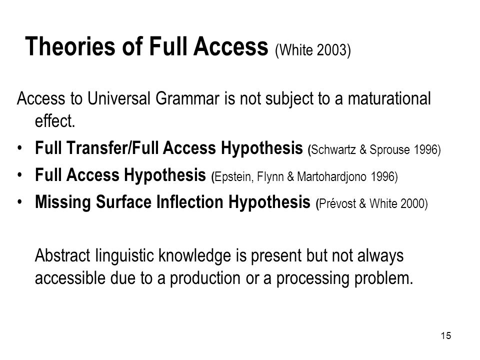 15 Theories of Full Access (White 2003) Access to Universal Grammar is not subject to a maturational effect.
