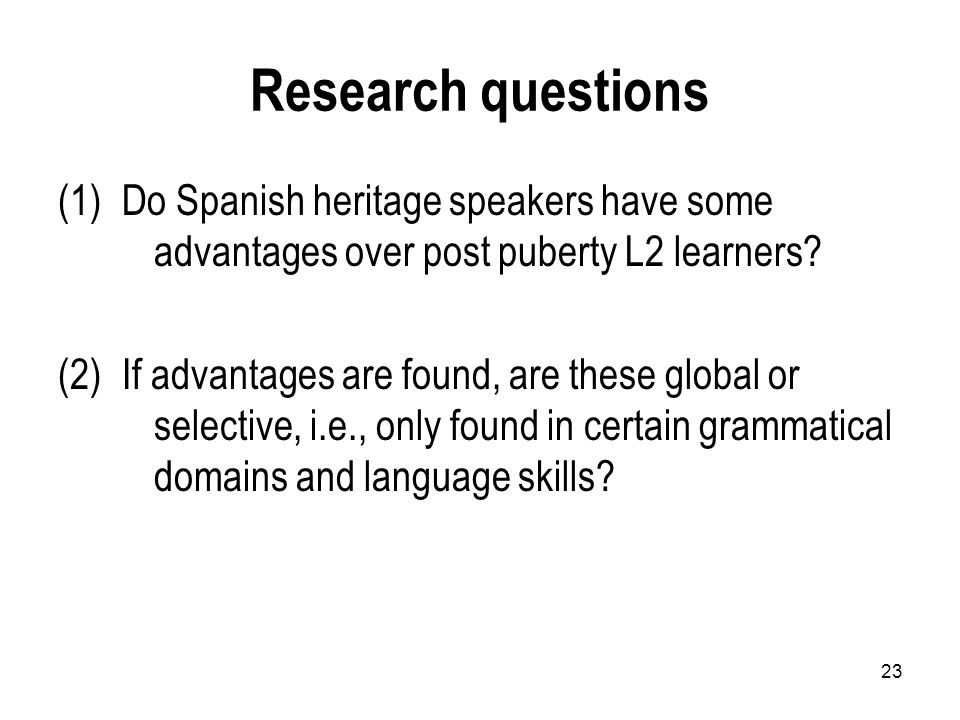 23 Research questions (1)Do Spanish heritage speakers have some advantages over post puberty L2 learners.