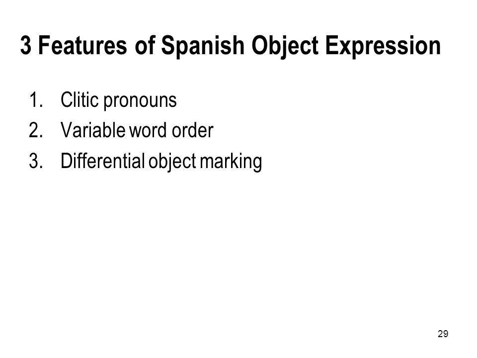 29 3 Features of Spanish Object Expression 1.Clitic pronouns 2.Variable word order 3.Differential object marking