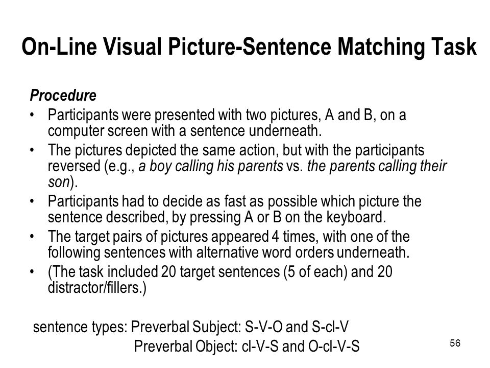 56 On-Line Visual Picture-Sentence Matching Task Procedure Participants were presented with two pictures, A and B, on a computer screen with a sentence underneath.