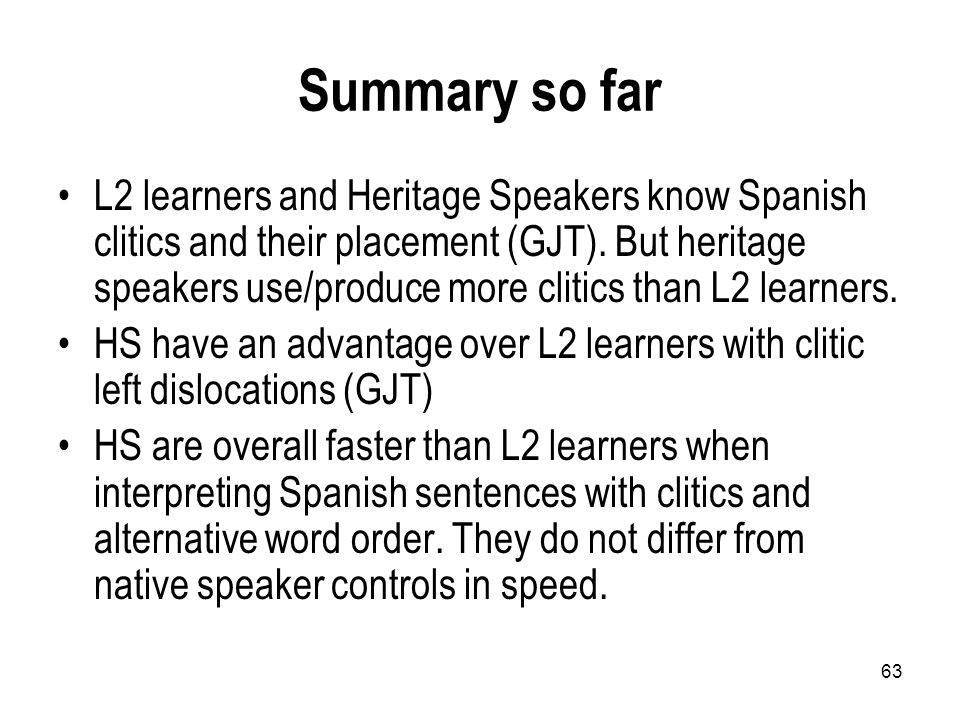 63 Summary so far L2 learners and Heritage Speakers know Spanish clitics and their placement (GJT).