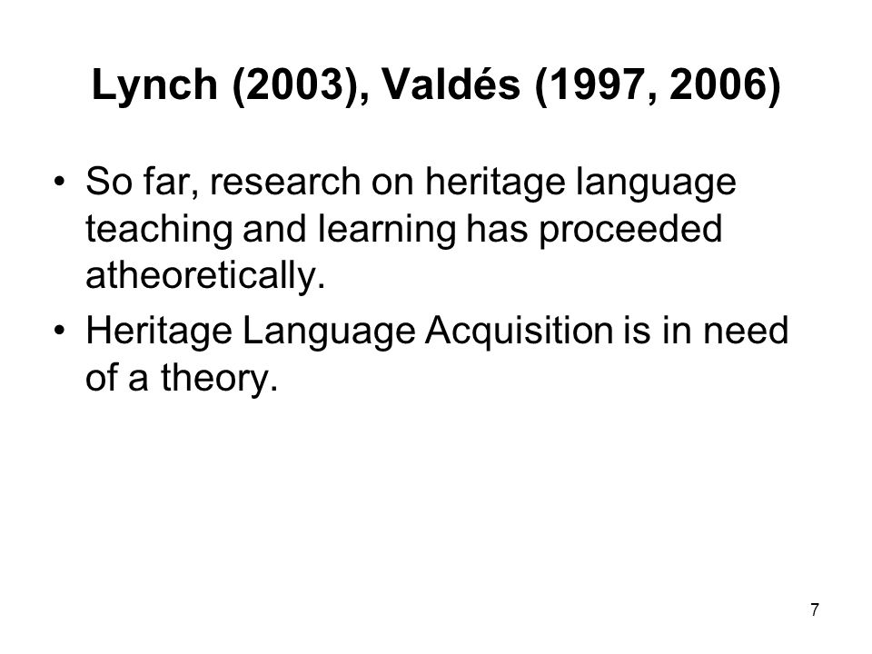 7 Lynch (2003), Valdés (1997, 2006) So far, research on heritage language teaching and learning has proceeded atheoretically.