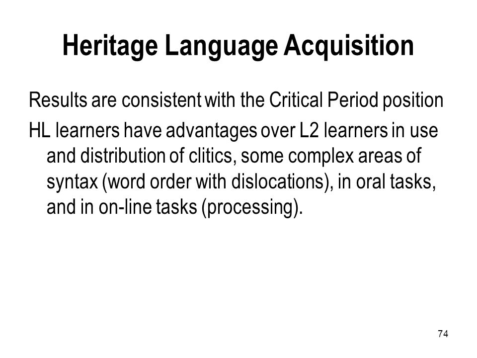 74 Heritage Language Acquisition Results are consistent with the Critical Period position HL learners have advantages over L2 learners in use and distribution of clitics, some complex areas of syntax (word order with dislocations), in oral tasks, and in on-line tasks (processing).