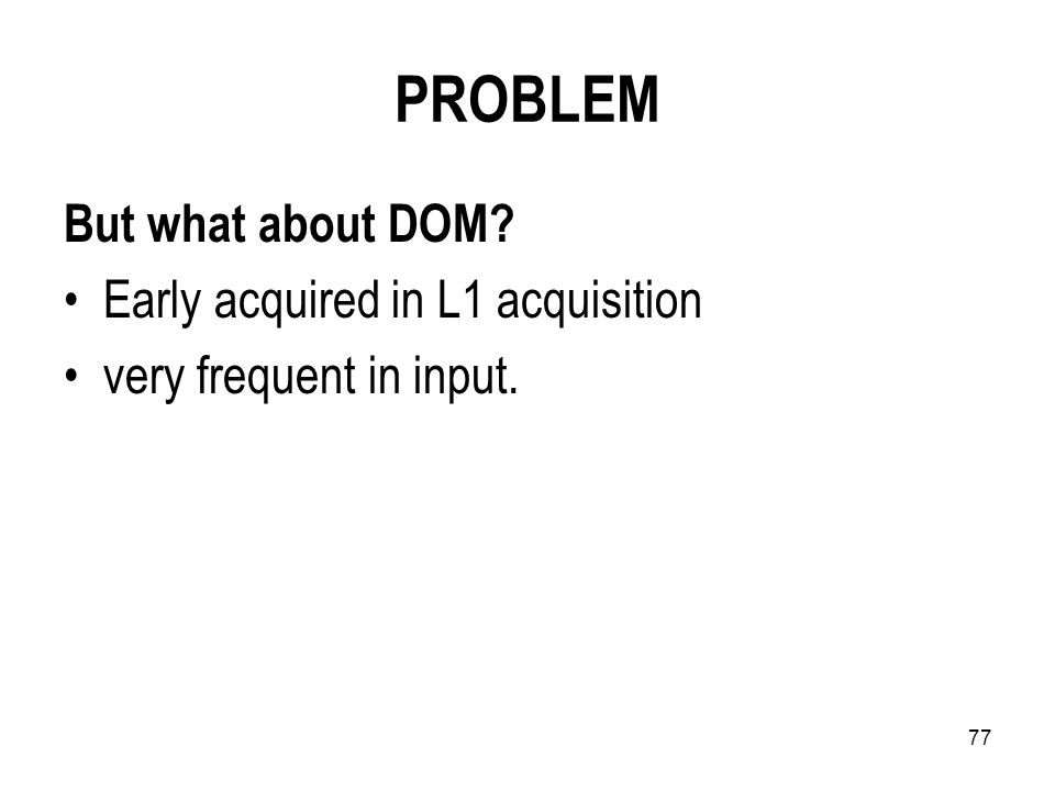77 PROBLEM But what about DOM Early acquired in L1 acquisition very frequent in input.