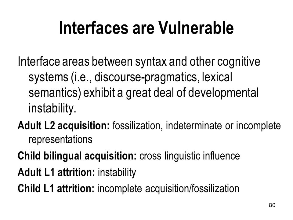 80 Interfaces are Vulnerable Interface areas between syntax and other cognitive systems (i.e., discourse-pragmatics, lexical semantics) exhibit a great deal of developmental instability.