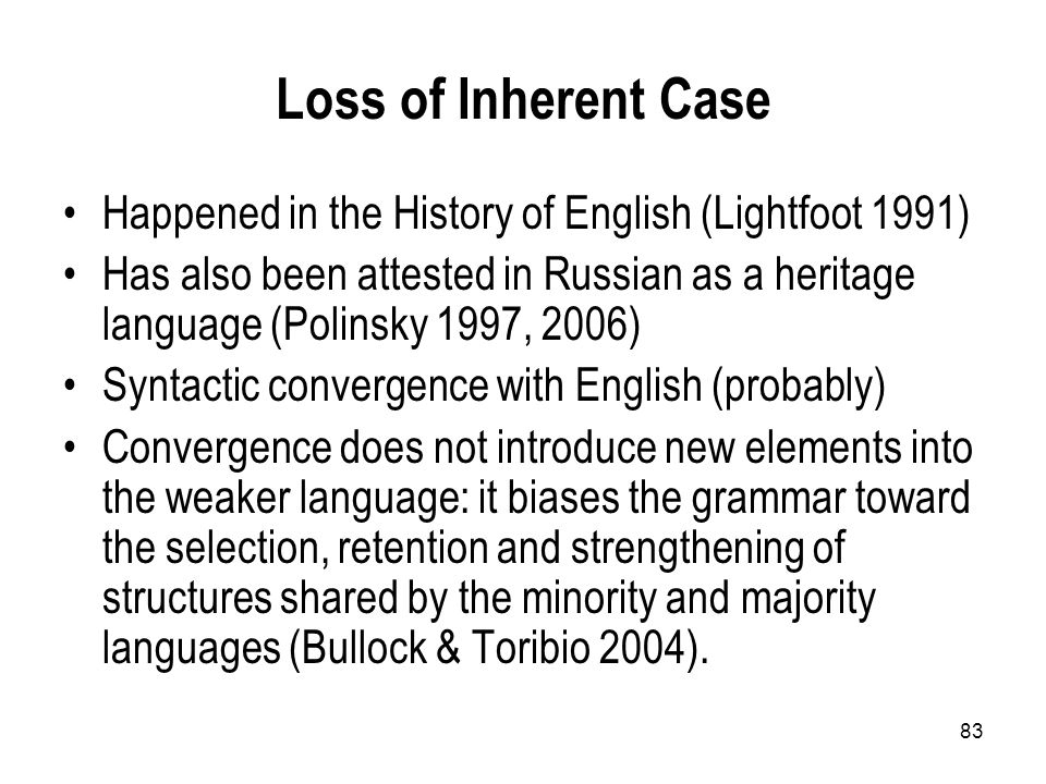 83 Loss of Inherent Case Happened in the History of English (Lightfoot 1991) Has also been attested in Russian as a heritage language (Polinsky 1997, 2006) Syntactic convergence with English (probably) Convergence does not introduce new elements into the weaker language: it biases the grammar toward the selection, retention and strengthening of structures shared by the minority and majority languages (Bullock & Toribio 2004).