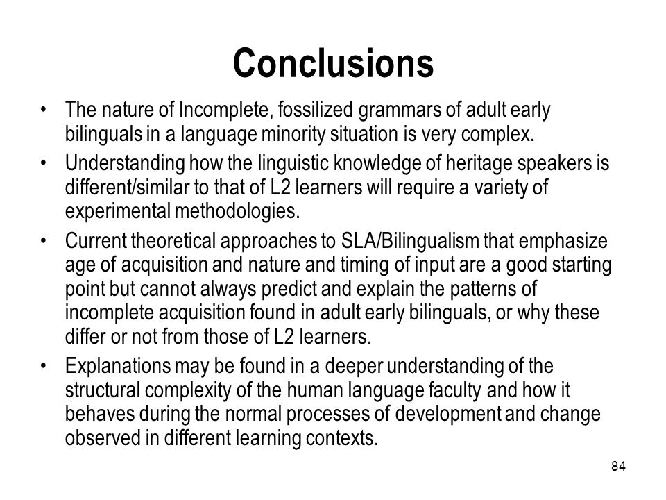 84 Conclusions The nature of Incomplete, fossilized grammars of adult early bilinguals in a language minority situation is very complex. Understanding
