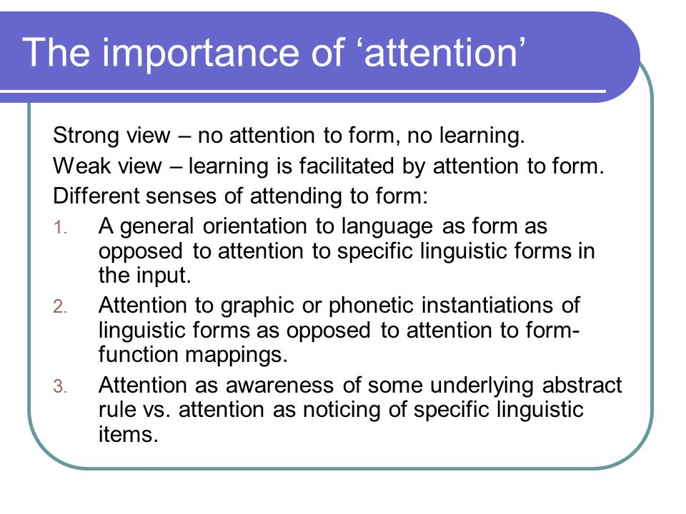 The importance of 'attention' Strong view – no attention to form, no learning. Weak view – learning is facilitated by attention to form. Different sen