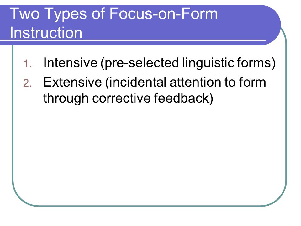 Two Types of Focus-on-Form Instruction 1. Intensive (pre-selected linguistic forms) 2. Extensive (incidental attention to form through corrective feed