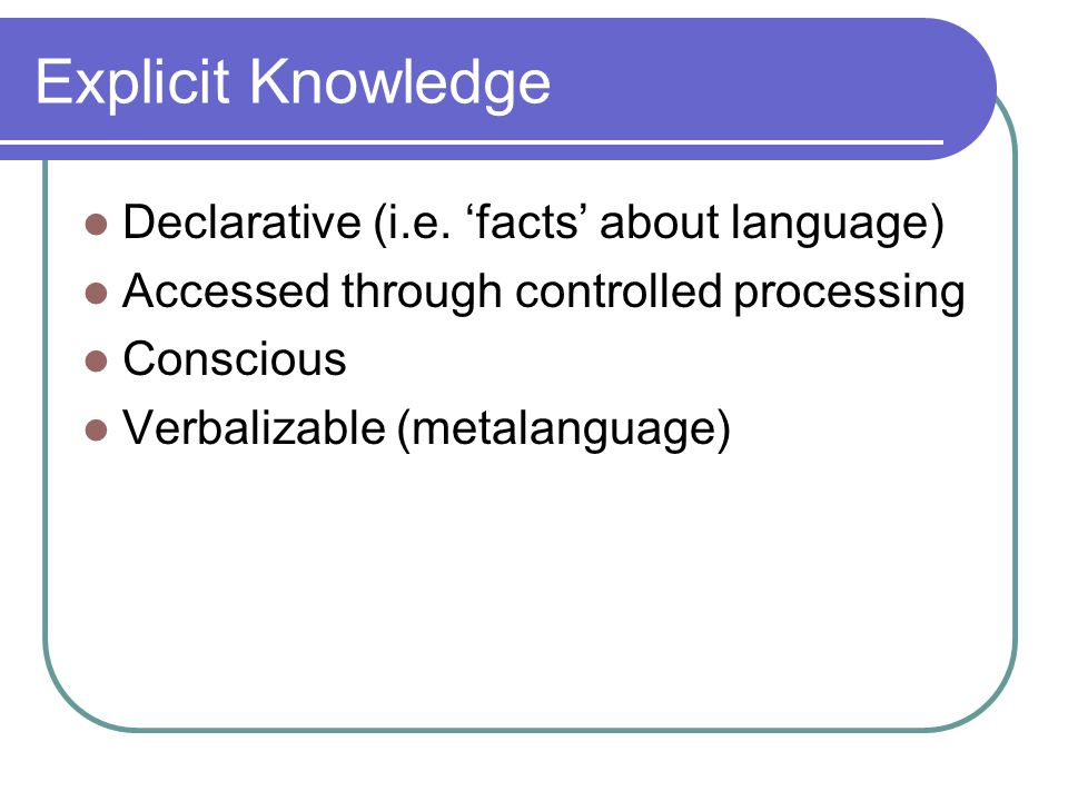 Explicit Knowledge Declarative (i.e. 'facts' about language) Accessed through controlled processing Conscious Verbalizable (metalanguage)