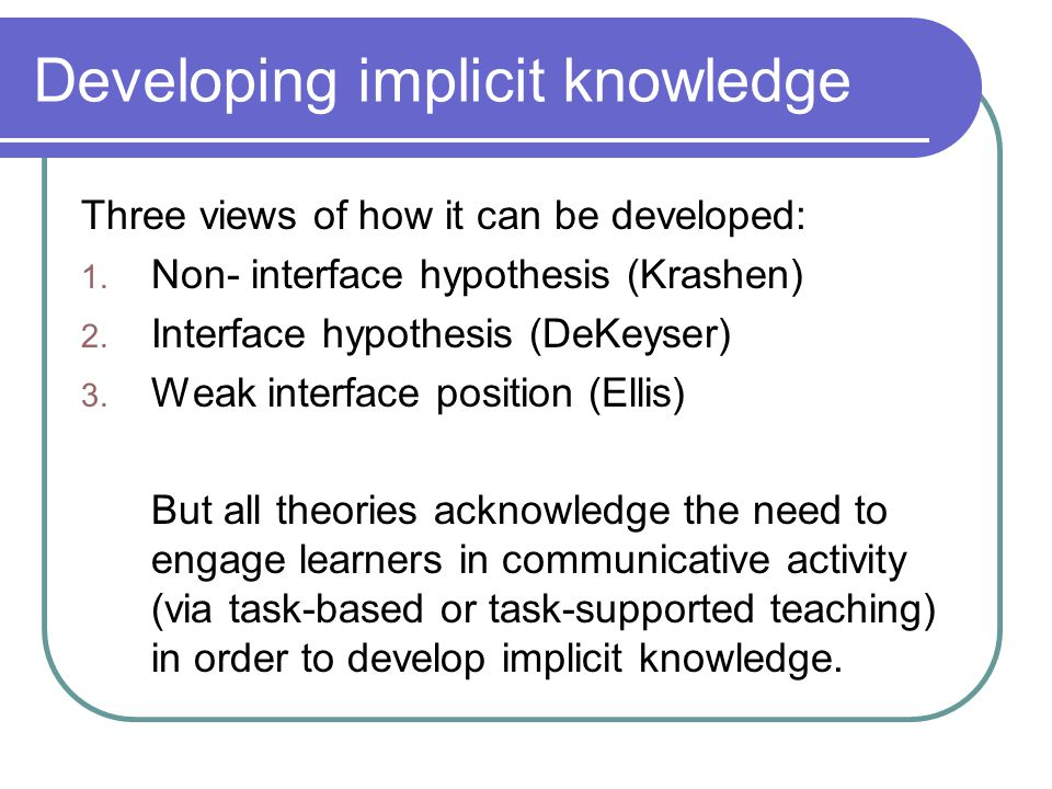 Developing implicit knowledge Three views of how it can be developed: 1. Non- interface hypothesis (Krashen) 2. Interface hypothesis (DeKeyser) 3. Wea