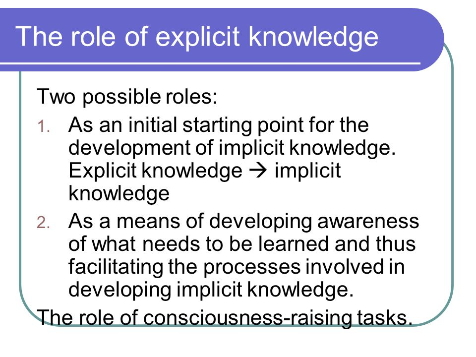 The role of explicit knowledge Two possible roles: 1. As an initial starting point for the development of implicit knowledge. Explicit knowledge  imp